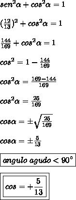 sen^{2}\alpha+cos^{2}\alpha = 1\\\\(\frac{12}{13})^{2}+cos^{2}\alpha =1\\\\\frac{144}{169}+cos^{2}\alpha = 1\\\\cos^{2}\alhpa = 1-\frac{144}{169}\\\\cos^{2}\alpha = \frac{169-144}{169}\\\\\cos^{2}\alpha = \frac{25}{169}\\\\cos\alpha = \pm \sqrt{\frac{25}{169}}\\\\cos\alpha = \pm \frac{5}{13}\\\\\boxed{angulo \ agudo  < 90\°}\\\\\boxed{\boxed{cos\alhpa = +\frac{5}{13}}}