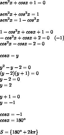 sen^2x+cosx+1=0\\ \\ sen^2x+cos^2x=1\\ sen^2x=1-cos^2x\\ \\ 1-cos^2x+cosx+1=0\\ -cos^2x+cosx+2=0\quad (-1)\\ cos^2x-cosx-2=0\\ \\ cosx=y\\ \\ y^2-y-2=0\\ (y-2)(y+1)=0\\ y-2=0\\ y=2\\ \\ y+1=0\\ y=-1\\ \\ cosx=-1\\ cosx=180^{ o }\\ \\ S=\{ 180^{ o }+2k\pi \}