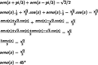 sen (x+ pi/3) + sen(x- pi/3)=  \sqrt{2} /2 \\  \\ seno(x).  \frac{1}{2}+ \frac{ \sqrt{3}  }{2}.cos(x)  +seno(x).  \frac{1}{2}- \frac{ \sqrt{3}  }{2}.cos(x)= \frac{ \sqrt{2} }{2}   \\  \\  \frac{seno(x)+ \sqrt{3}.cos(x) }{2} + \frac{seno(x)- \sqrt{3}.cos(x) }{2} = \frac{ \sqrt{2} }{2}  \\  \\  \frac{seno(x)+ \sqrt{3}.cos(x)+seno(x)- \sqrt{3}.cos(x)  }{2} = \frac{ \sqrt{2} }{2} \\  \\  \frac{2seno(x)}{2}= \frac{ \sqrt{2} }{2}  \\  \\  seno(x)= \frac{ \sqrt{2} }{2}  \\  \\ seno(x)=45^o