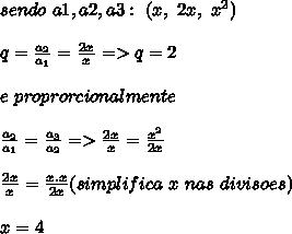 sendo\ a1,a2,a3:\ (x,\ 2x,\ x^2)\\\\q=\frac{a_2}{a_1}=\frac{2x}{x}=>q=2\\\\e\ proprorcionalmente\\\\ \frac{a_2}{a_1}=\frac{a_3}{a_2}=>\frac{2x}{x}=\frac{x^2}{2x}\\\\ \frac{2x}{x}=\frac{x.x}{2x} (simplifica\ x\ nas\ divisoes)\\\\ \*x=4