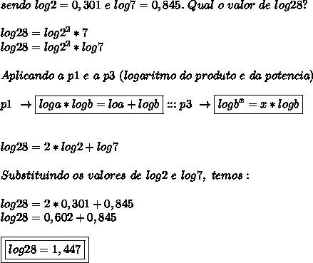 sendo~log2=0,301~e ~log7=0,845.~Qual~o~valor~de~log28?\\\\log28=log2 ^{2}*7\\log28=log2 ^{2}*log7 \\\\Aplicando~a~p1~e~a~p3~(logaritmo~do~produto~e~da~potencia)\\\\p1~\to\boxed{loga*logb=loa+logb}:::p3~\to\boxed{logb ^{x}=x*logb }\\\\\\log28=2*log2+log7\\\\Substituindo~os~valores~de~log2~e~log7,~temos:\\\\log28=2*0,301+0,845\\log28=0,602+0,845\\\\\boxed{\boxed{log28=1,447}}