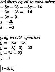set\ them\ equal\ to\ each\ other \\ -8x-23=-5x-14 \\ -3x-23=-14 \\ -3x=9 \\ x= \frac{9}{-3} \\ x=-3 \\  \\ plug\ in\ OG\ equation \\ y=-8x-23 \\ y=-8(-3)-23 \\ y=24-23 \\ y=1 \\  \\ \boxed {(-3,1)}
