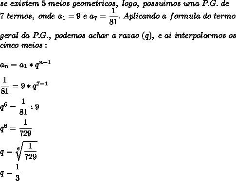 se~existem~5~meios~geometricos,~logo, ~possuimos~uma~P.G.~de\\7~termos,~onde~a_1=9~e~a_7= \dfrac{1}{81}.~Aplicando~a~formula~do~termo\\\\geral~da~P.G.,~podemos~achar~a~razao~(q),~e~ai~interpolarmos~os\\cinco~meios:\\\\a_n=a_1*q^{n-1}\\\\ \dfrac{1}{81}=9*q^{7-1}\\\\ q^6= \dfrac{1}{81}:9\\\\q^6= \dfrac{1}{729}\\\\q= \sqrt[6]{ \dfrac{1}{729} }\\\\q=\dfrac{1}{3}