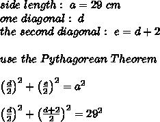 side \ length : \ a=29 \ cm \\ one \ diagonal: \ d \\the \ second \ diagonal: \ e=d+2 \\\\ use \ the \ Pythagorean \ Theorem\\\\\left(\frac{d}{2}\right)^2+\left(\frac{e}{2}\right)^2=a^2\\\\\left(\frac{d}{2}\right)^2+\left(\frac{d+2}{2}\right)^2=29^2