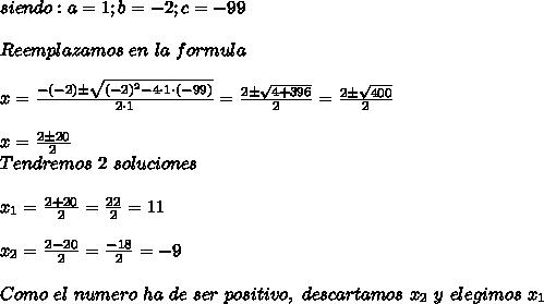siendo: a=1 ; b=-2;c=-99\\ \\Reemplazamos\ en\ la\ formula\\ \\x=\frac{-(-2)\pm \sqrt{(-2)^2-4\cdot1\cdot(-99)}}{2\cdot1}=\frac{2\pm \sqrt{4+396}}{2}=\frac{2\pm \sqrt{400}}{2}\\ \\x=\frac{2\pm20}{2}\\ Tendremos\ 2\ soluciones\\ \\x_1=\frac{2+20}{2}=\frac{22}{2}=11\\ \\x_2=\frac{2-20}{2}=\frac{-18}{2}=-9\\ \\Como\ el\ numero\ ha\ de\ ser\ positivo,\ descartamos\ x_2\ y\ elegimos\ x_1