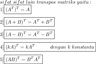 sifat\ sifat\ lain\ transpos\ matriks\ yaitu:\\1]\boxed{(A^{T})^{T}=A}\\\\2]\boxed{(A+B)^{T}=A^{T}+B^{T}}\\\\3]\boxed{(A-B)^{T}=A^{T}-B^{T}}\\\\4]\boxed{(kA)^{T}=kA^{T}~~~~~~~~~dengan~k~konstanta}\\\\5]\boxed{(AB)^{T}=B^{T}A^{T}}