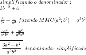 simplificando\ o\ denominador:\\3b^{-2}+a^{-2}\\ \\ \frac{3}{b^2}+\frac{1}{a^2}\ fazendo\ MMC(a^2;b^2)=a^2b^2\\ \\\frac{3a^2}{a^2b^2}+\frac{1b^2}{a^2b^2}\\ \\\boxed{\frac{3a^2+b^2}{a^2b^2}}\ denominador\ simplificado\\ \\
