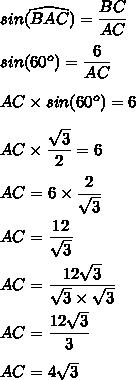 sin(\widehat{BAC})=\dfrac{BC}{AC}\\\\sin(60^o)=\dfrac{6}{AC}\\\\AC\times sin(60^o)=6\\\\AC\times \dfrac{\sqrt{3}}{2}=6\\\\AC=6\times \dfrac{2}{\sqrt{3}}\\\\AC=\dfrac{12}{\sqrt{3}}\\\\AC=\dfrac{12\sqrt{3}}{\sqrt{3}\times\sqrt{3}}\\\\AC=\dfrac{12\sqrt{3}}{3}\\\\AC=4\sqrt{3}
