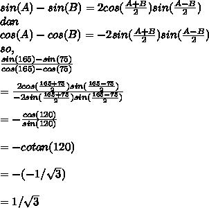sin(A)-sin(B) = 2 cos( \frac{A+B}{2})sin( \frac{A-B}{2})  \\ dan \\ cos(A)-cos(B) = -2 sin( \frac{A+B}{2})sin( \frac{A-B}{2})  \\ so, \\  \frac{sin(165)-sin(75)}{cos(165)-cos(75)}  \\  \\  =  \frac{2cos( \frac{165+75}{2})sin( \frac{165-75}{2})}{-2 sin( \frac{165+75}{2})sin( \frac{165-75}{2})}   \\  \\  = - \frac{cos(120)}{sin(120)}  \\  \\ = - cotan(120)  \\  \\ = - (- 1/\sqrt{3} )  \\  \\ =  1/\sqrt{3}