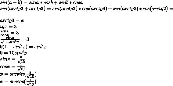 sin(a+b)=sina*cosb+sinb*cosa\\sin(arctg2+arctg3)=sin(arctg2)*cos(arctg3)+sin(arctg3)*cos(arctg2)=\\\\arctg3=x\\tgx=3\\\frac{sinx}{cosx}=3\\\frac{sinx}{\sqrt{1-sin^2x}}=3\\9(1-sin^2x)=sin^2x\\9=10sin^2x\\sinx=\frac{3}{\sqrt{10}}\\cosx=\frac{1}{\sqrt{10}}\\x=arcsin(\frac{3}{\sqrt{10}})\\x=arccos(\frac{1}{\sqrt{10}})\\\\\\