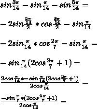 sin\frac{3\pi}{14}-sin\frac{\pi}{14}-sin\frac{5\pi}{14}=\\\\ -2sin\frac{\frac{2\pi}{14}}{2}*cos\frac{\frac{8\pi}{14}}{2}-sin\frac{\pi}{14} \\\\ -2sin\frac{\pi}{14}*cos\frac{2\pi}{7}-sin\frac{\pi}{14}=\\\\  -sin\frac{\pi}{14}(2cos\frac{2\pi}{7}+1)=\\\\ \frac{    2cos\frac{\pi}{14}* -sin\frac{\pi}{14}(2cos\frac{2\pi}{7}+1)}{2cos\frac{\pi}{14}}=\\\\ \frac{-sin\frac{\pi}{7}*(2cos\frac{2\pi}{7}+1)}{  2cos\frac{\pi}{14}} = \\\\