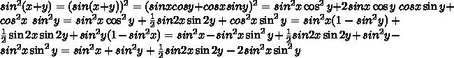 sin^{2} (x + y) = (sin (x+y))^{2} = (sin x cos y + cos x sin y)^{2} = sin^{2} x \cos^{2} y + 2sin x \cos y\ cos x\sin y + cos^{2} x\ sin^{2} y = sin^{2} x \cos^{2} y+ \frac{1}{2}sin 2x\sin2y + cos^{2} x\sin^{2}y =sin^{2}x(1 - sin^{2}y) + \frac{1}{2}\sin 2x\sin 2y + sin^{2} y(1 - sin^{2}x)= sin^{2}x - sin^{2}x\sin^{2}y + \frac{1}{2}sin2x\sin 2y + sin^{2}y - sin^{2}x\sin^{2}y= sin^{2}x + sin^{2} y + \frac{1}{2} sin2x\sin2y - 2sin^{2} x\sin^{2}y