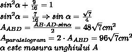 sin^{2}  \alpha +  \frac{9}{16} =1\\sin^{2}  \alpha =  \frac{7}{16} \Rightarrow sin \; \alpha = \frac{\sqrt{7}}{4} \\A_{ABD}= \frac{AB \cdot AD \cdot sin \alpha }{2} =48\sqrt{7} cm^2\\A_{paralelogram}=2 \cdot A_{ABD} = 96\sqrt{7} cm^2\\ \alpha \; este \; masura \; unghiului \; A