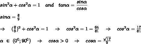 sin^2 \alpha +cos^2 \alpha =1\ \ \ and\ \ \ tan \alpha = \frac{\big{sin \alpha }}{\big{cos \alpha }} \\\\sin \alpha  =  \frac{8}{9}\\\\ \Rightarrow\ \ \ (\frac{8}{9})^2+cos^2 \alpha =1\ \ \ \Rightarrow\ \ \ cos^2 \alpha =1- \frac{64}{81} \ \ \ \Rightarrow\ \ \ cos^2 \alpha = \frac{17}{81} \\\\ \alpha \ \in\ (0^0;90^0)\ \ \ \Rightarrow\ \ \ cos \alpha >0\ \ \ \Rightarrow\ \ \ cos \alpha = \frac{ \sqrt{17} }{9} \\\\