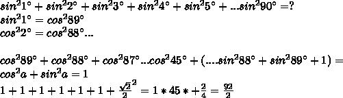 sin^21а+sin^22а+sin^23а+sin^24а+sin^25а+...sin^290а=?\\sin^21а=cos^289а\\cos^22а=cos^288а...\\\\cos^289а+cos^288а+cos^287а...cos^245а+(....sin^288а+sin^289а+1)=\\cos^2a+sin^2a=1\\ 1+1+1+1+1+1+\frac{\sqrt{2}}{2}^2=1*45*+\frac{2}{4}=\frac{92}{2}