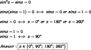 sin^2x-sinx=0\\\\sinx(sinx-1)=0\iff sinx=0\ or\ sinx-1=0\\\\sinx=0\iff x=0^o\ or\ x=180^o\ or\ x=360^o\\\\sinx-1=0\\sinx=1\iff x=90^o\\\\Answer:\boxed{x\in\{0^o;\ 90^o;\ 180^o;\ 360^o\}}