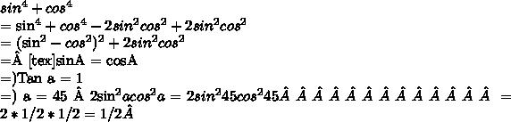 sin^4+cos^4 = sin^4+cos^4 - 2sin^2cos^2 + 2sin^2cos^2= (sin^2 - cos^2)^2 + 2sin^2cos^2 =[tex]sinA = cosA=)Tan a = 1=) a = 45 2sin^2acos^2a = 2sin^245cos^245              = 2 *1/2*1/2 = 1/2