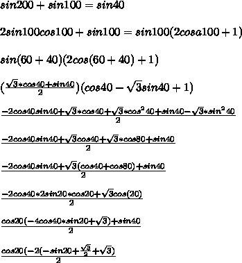 sin200+sin100=sin40\\\\2sin100cos100+sin100=sin100(2cosa100+1)\\\\sin(60+40)(2cos(60+40)+1)\\\\(\frac{\sqrt{3}*cos40+sin40}{2})(cos40-\sqrt{3}sin40+1)\\\\\frac{-2cos40sin40+\sqrt{3}*cos40+\sqrt{3}*cos^240+sin40-\sqrt{3}*sin^240}{2}\\\\\frac{-2cos40sin40+\sqrt{3}cos40+\sqrt{3}*cos80+sin40}{2}\\\\\frac{-2cos40sin40+\sqrt{3}(cos40+cos80)+sin40}{2}\\\\\frac{-2cos40*2sin20*cos20+\sqrt{3}cos(20)}{2}\\\\\frac{cos20(-4cos40*sin20+\sqrt{3})+sin40}{2}\\\\\frac{cos20(-2(-sin20+\frac{\sqrt{3}}{2}+\sqrt{3})}{2}