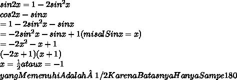 sin2x = 1-2sin^2x \\ cos2x-sinx \\ =1-2sin^2x-sinx \\ =-2sin^2x-sinx+1 (misal Sinx=x) \\ =-2x^2-x+1 \\ (-2x +1)(x+1) \\ x = \frac{1}{2}  atau x=-1 \\ yang Memenuhi Adalah 1/2 Karena BatasnyaHanya Sampe 180