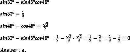 sin30^o-sin45^ocos45^o\\\\sin30^o=\frac{1}{2}\\\\sin45^o=cos45^o=\frac{\sqrt2}{2}\\\\sin30^o-sin45^ocos45^o=\frac{1}{2}-\frac{\sqrt2}{2}\cdot\frac{\sqrt2}{2}=\frac{1}{2}-\frac{2}{4}=\frac{1}{2}-\frac{1}{2}=0\\\\Answer:a.