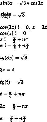 sin3x=\sqrt{3}*cos3x\\\\ \frac{sin3x}{cos3x} = \sqrt{3}\\\\ cos(3x) \ != 0, \ z = 3x\\ cos(z) \ != 0\\ z \ != \frac{\pi}{2}+n\pi\\ x \ != \frac{\pi}{6}+n\frac{\pi}{3}\\\\ tg(3x) = \sqrt{3}\\\\ 3x = t\\\\ tg(t) = \sqrt{3}\\\\ t = \frac{\pi}{3} + n\pi\\\\ 3x = \frac{\pi}{3} + n\pi\\\\ x = \frac{\pi}{9} + n\frac{\pi}{3}