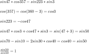 sin47*cos357-sin223*sin3\\\\cos(357)=cos(360-3)=cos3\\\\sin223=-cos47\\\\sin47*cos3+cos47*sin3=sin(47+3)=sin50\\\\sin70-sin10=2sin30*cos40=cos40=sin50\\\\ \frac{sin50}{sin50}=1