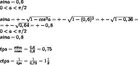 sina=0,6\\0<a<\pi/2\\\\sina=+-\sqrt{1-cos^2a}=+-\sqrt{1-(0,6)^2}=+-\sqrt{1-0,36}=\\=+-\sqrt{0,64}=+-0,8\\0<a<\pi/2\\sina=0,8\\\\tga=\frac{sina}{cosa}=\frac{0,6}{0,8}=0,75\\\\ctga=\frac{1}{tga}=\frac{1}{0,75}=1\frac{1}{3}