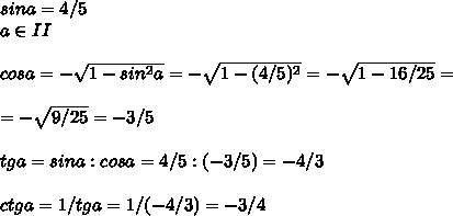 sina=4/5\\a\in II\\\\cosa=- \sqrt{1-sin^2a}=- \sqrt{1-(4/5)^2}=- \sqrt{1-16/25}=\\\\=- \sqrt{9/25}=-3/5 \\\\tga=sina:cosa=4/5:(-3/5)=-4/3\\\\ctga=1/tga=1/(-4/3)=-3/4