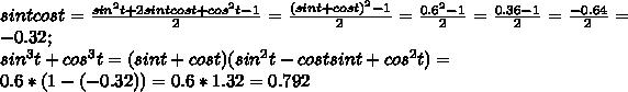 sint cos t=frac{sin^2 t +2sin t cos t +cos^2t-1}{2}=frac{(sin t +cos t)^2-1}{2}=frac{0.6^2-1}{2}=frac{0.36-1}{2}=frac{-0.64}{2}=-0.32;  sin^3t+cos^3t=(sin t+ cos t)(sin^2 t-cost sin t+cos^2 t)=0.6*(1-(-0.32))=0.6*1.32=0.792