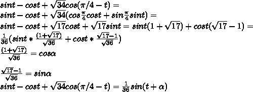 sint-cost+\sqrt{34}cos(\pi/4-t)=\\sint-cost+\sqrt{34}(cos \frac{\pi}{4} cost+sin\frac{\pi}{4}sint)=\\sint-cost+\sqrt{17}cost+\sqrt{17}sint=sint(1+\sqrt{17})+cost(\sqrt{17}-1)=\\ \frac{1}{36}(sint* \frac{(1+\sqrt{17})}{\sqrt{36}} +cost*\frac{\sqrt{17}-1}{\sqrt{36}}})\\\frac{(1+\sqrt{17})}{\sqrt{36}} =cos\alpha\\\\\frac{\sqrt{17}-1}{\sqrt{36}}}=sin\alpha\\sint-cost+\sqrt{34}cos(\pi/4-t)=\frac{1}{36}sin(t+\alpha)