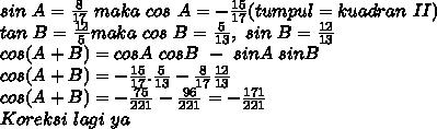 sin~A= \frac{8}{17} ~maka~cos~A= -\frac{15}{17} (tumpul=kuadran~II) \\ tan~B= \frac{12}{5} maka~cos~B =  \frac{5}{13},~sin~B= \frac{12}{13}   \\ cos(A+B)=cosA~cosB~-~sinA~sinB \\ cos(A+B)=- \frac{15}{17} . \frac{5}{13}- \frac{8}{17}  \frac{12}{13}   \\ cos(A+B)=- \frac{75}{221}- \frac{96}{221}  = -\frac{171}{221}  \\ Koreksi~lagi~ya