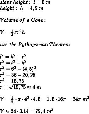 slant \ height : \ l=  6 \ m \\ height: \ h= 4,5 \ m\\\\   Volume \ of \ a \ Cone : \\\\ V=\frac{1}{3}\pi r^2h\\\\use \ the \ Pythagorean \ Theorem \\\\l^2=h^2+r^2  \\ r^2=l^2-h^2\\ r^2=6^2-(4,5)^2  \\r^2 =36-20,25 \\r^2=15,75\\r=\sqrt{15,75} \approx 4 \ m\\ \\V=\frac{1}{3}\cdot \pi \cdot 4^2\cdot 4,5 =1,5\cdot 16 \pi=24 \pi \ m^3 \\ \\V\approx 24\cdot 3.14 = 75,4 \ m^3