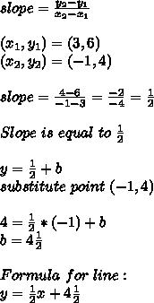 slope=\frac{y_2-y_1}{x_2-x_1}\\\\ (x_1,y_1)=(3,6)\\ (x_2,y_2)=(-1,4)\\\\ slope=\frac{4-6}{-1-3}=\frac{-2}{-4}=\frac{1}{2}\\\\Slope\ is\ equal\ to\ \frac{1}{2}\\\\y=\frac{1}{2}+b\\substitute\ point \ (-1,4)\\\\4=\frac{1}{2}*(-1)+b\\b=4\frac{1}{2}\\\\Formula\ for \ line:\\y=\frac{1}{2}x+4\frac{1}{2}