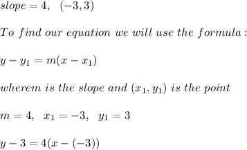 slope= 4, \ \ (-3,3) \\ \\ To \ find \ our \ equation \ we \ will \ use \ the \ formula: \\ \\ y - y _{1} = m(x - x _{1})\\ \\wherem \ is \ the \ slope \ and \ (x _{1}, y _{1}) \ is \ the \ point \\ \\m=4, \ \ x_{1}= -3 , \ \ y_{1} = 3 \\ \\ y - 3 = 4(x - (-3))