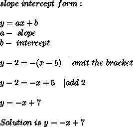 slope\ intercept\  form: \\\\y=ax+b\\a-\ slope\\b-\ intercept\\\\y-2=-(x-5)\ \ \   omit\ the\ bracket\\\\y-2=-x+5\ \ \   add\ 2\\\\y=-x+7\\\\Solution\ is\ y=-x+7