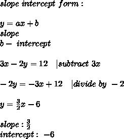 slope\ intercept\ form:\\y=ax+b\\a-slope\b-\ intercept\\3x-2y=12\ \ \ | subtract\ 3x\\-2y=-3x+12\ \ \ | divide\ by\ -2\\y=\frac{3}{2}x-6\\slope: \frac{3}{2}\intercept:\ -6