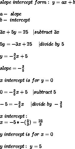 slope\ intercept\ form : \ y=ax+b\\\\a-\ slope\\b-\ intercept\\\\3x+5y=25\ \ \ | subtract\ 3x\\\\5y=-3x+25\ \ \ \ | divide\ by\ 5\\\\y=-\frac{3}{5}x+5\\\\slope=-\frac{3}{5}\\\\x\ intercept\ is\ for\ y=0\\\\0=-\frac{3}{5}x+5\ \ \ | subtract\ 5\\\\-5=-\frac{3}{5}x\ \ \ \ | divide\ by\ -\frac{3}{5}\\\\x\ intercept:\\ x=-5*-(\frac{5}{3})=\frac{25}{3}\\\\y\ intercept\ is\ for\ x=0\\\\y\ intercept:\ y=5