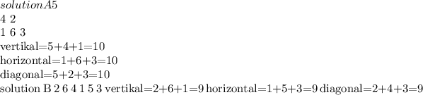 solution A 5 4 2 1 6 3 vertikal=5+4+1=10 horizontal=1+6+3=10 diagonal=5+2+3=10 \\solution B 2 6 4 1 5 3 vertikal=2+6+1=9 horizontal=1+5+3=9 diagonal=2+4+3=9
