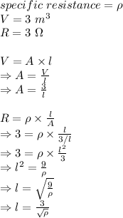 specific\ resistance = \rho\\ V=3\ m^3\\ R =3\ \Omega\\ \\V=A \times l\\ \Rightarrow A= \frac{V}{l}\\ \Rightarrow A= \frac{3}{l}\\ \\R= \rho \times \frac{l}{A}\\ \Rightarrow 3=\rho \times \frac{l}{3/l}\\ \Rightarrow 3=  \rho \times \frac{l^2}{3}\\ \Rightarrow l^2= \frac{9}{ \rho} \\ \Rightarrow l=  \sqrt{ \frac{9}{ \rho} }\\ \Rightarrow l= \frac{3}{  \sqrt{\rho} }