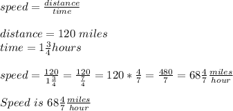 speed=\frac{distance}{time}\\\\distance=120\ miles\\time=1\frac{3}{4}hours\\\\speed=\frac{120}{1\frac{3}{4}}=\frac{120}{\frac{7}{4}}=120*\frac{4}{7}=\frac{480}{7}=68\frac{4}{7}\frac{miles}{hour}\\\\Speed\ is\ 68\frac{4}{7}\frac{miles}{hour}