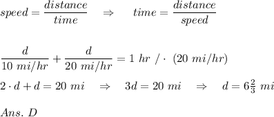 speed= \frac{\big{distance}}{\big {time}} \ \ \ \Rightarrow\ \ \ \ time= \frac{\big{distance}}{\big {speed}} \\\\\\  \frac{\big{d}}{\big {10\ mi/hr}} +\frac{\big{d}}{\big {20\ mi/hr}} =1\ hr\ /\cdot\ (20\ mi/hr)\\\\2\cdot d+d=20\ mi\ \ \ \Rightarrow\ \ \ 3d=20\ mi\ \ \ \Rightarrow\ \ \ d=6 \frac{2}{3} \ mi\\\\Ans.\ D