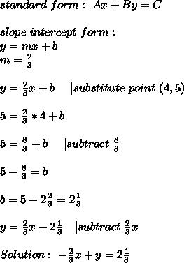 standard\  form:   \ Ax+By=C\\slope\ intercept\ form:\y=mx+b\m=\frac{2}{3}\\y=\frac{2}{3}x+b\ \ \ \ | substitute\ point\ (4,5)\\5=\frac{2}{3}*4+b\\5=\frac{8}{3}+b\ \ \ \ | subtract\ \frac{8}{3}\\5-\frac{8}{3}=b\\b=5-2\frac{2}{3}=2\frac{1}{3}\\y=\frac{2}{3}x+2\frac{1}{3}\ \ \ | subtract\ \frac{2}{3}x\\Solution:\ -\frac{2}{3}x+y=2\frac{1}{3}