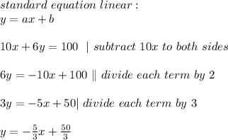 standard\ equation\ linear :\y=ax+b\\10x + 6y =100\ \ |\ subtract\ 10x\ to\ both\ sides \\6y=-10x+100\ \| \ divide \ each \ term \ by \ 2\\3y=-5x+50| \ divide \ each \ term \ by \ 3 \\y=-\frac{5}{3}x+\frac{50}{3}