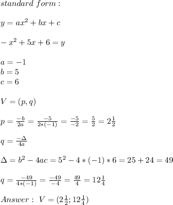 standard \  form : \\ \\y=ax^2+bx +c \\ \\ -x^2+5x+6=y \\ \\a=-1 \\b=5\\c=6 \\ \\ V=(p,q) \\ \\p=\frac{-b}{2a}=\frac{-5}{2*(-1)}=\frac{-5}{-2}=\frac{5}{2}=2\frac{1}{2}\\ \\q=\frac{-\Delta }{4a} \\ \\\Delta =b^2-4ac =5^2-4*(-1)*6=25+24=49\\ \\q=\frac{-49}{4*(-1)}=\frac{-49}{-4}=\frac{49}{4}=12\frac{1}{4} \\ \\Answer : \ V=(2\frac{1}{2}; 12\frac{1}{4})