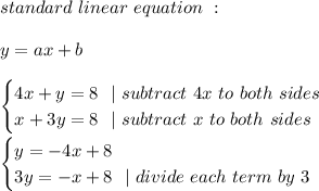standard \ linear \ equation\ :\\y=ax+b\\ \begin{cases} 4x+y=8\ \ |\ subtract\ 4x\ to\ both\ sides\ x+3y=8 \ \ |\ subtract\ x\ to\ both\ sides \end{cases}\\\begin{cases} y=-4x+8 \ 3y=-x+8\ \ | \ divide \ each \ term \ by \ 3 \end{cases}
