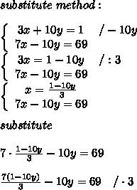 substitute\ method:\\\\\left\{\begin{array}{ccc}3x+10y=1&/-10y\\7x-10y=69\end{array}\right\\\left\{\begin{array}{ccc}3x=1-10y&/:3\\7x-10y=69\end{array}\right\\\left\{\begin{array}{ccc}x=\frac{1-10y}{3}\\7x-10y=69\end{array}\right\\\\substitute\\\\7\cdot\frac{1-10y}{3}-10y=69\\\\\frac{7(1-10y)}{3}-10y=69\ \ \ /\cdot3