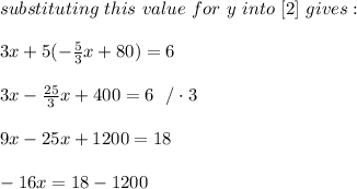 substituting \ this \ value \ for \ y \ into \ [2] \ gives :\\ \\ 3x + 5 (-\frac{5}{3}x+80) = 6 \\ \\3x-\frac{25}{3}x+400=6 \ \ / \cdot 3\\\\9x- 25 x+1200=18\\ \\-16x=18-1200