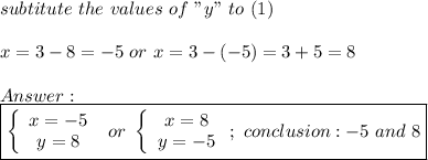 """subtitute\ the\ values\ of\ """"y""""\ to\ (1)\\\\x=3-8=-5\ or\ x=3-(-5)=3+5=8\\\\Answer:\\\boxed{\left\{\begin{array}{ccc}x=-5\\y=8\end{array}\right\ or\ \left\{\begin{array}{ccc}x=8\\y=-5\end{array}\right;\ conclusion:-5\ and\ 8}"""