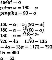 sudut = \alpha \\ pelurus = 180- \alpha \\ penyiku = 90- \alpha \\ \\ 180- \alpha = 3\frac{1}{4} (90- \alpha ) \\ 180- \alpha = \frac{13}{4} (90- \alpha) \\ 180- \alpha = \frac{1170-13a}{4} \\ 720-4 \alpha = 1170-13 \alpha \\ -4 \alpha +13 \alpha = 1170-720 \\ 9 \alpha = 450 \\ \alpha = 50
