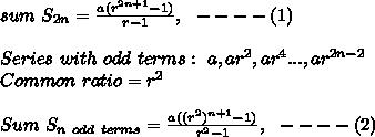 sum\ S_{2n}=\frac{a(r^{2n+1}-1)}{r-1},\ \ ----(1)\\\\Series\ with\ odd\ terms:\ a, ar^2, ar^4...,ar^{2n-2}\\Common\ ratio=r^2\\\\Sum\ S_{n\ odd\ terms}=\frac{a((r^2)^{n+1}-1)}{r^2-1},\ \ ----(2)
